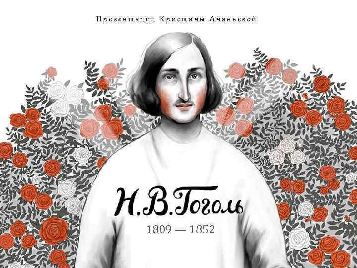 Презентация Кристины Ананьевой БИОГРАФИЯ 1809 — 1852