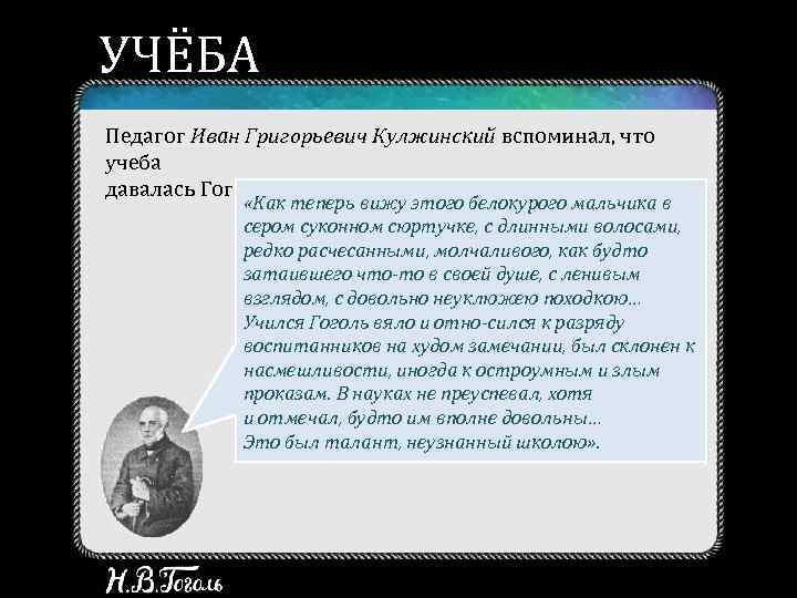 УЧЁБА Педагог Иван Григорьевич Кулжинский вспоминал, что учеба давалась Гоголю нелегко: «Как теперь вижу