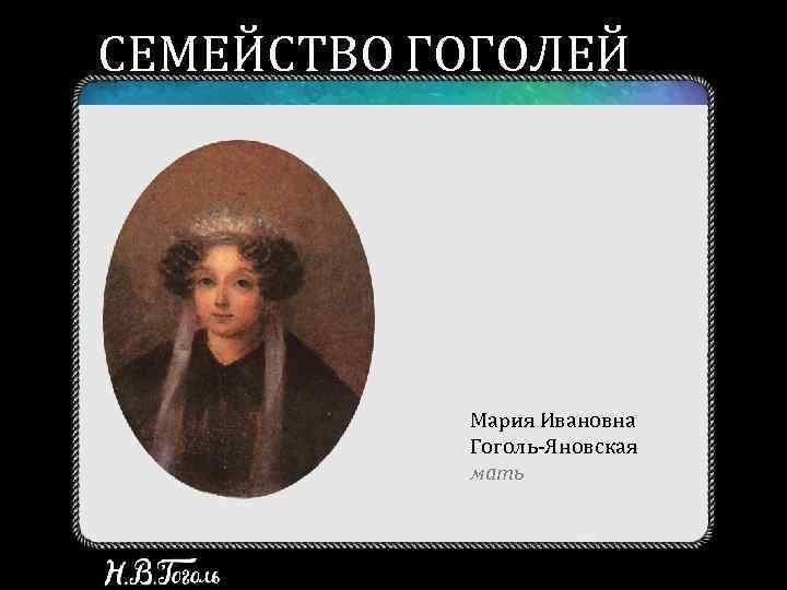 СЕМЕЙСТВО ГОГОЛЕЙ Мария Ивановна Гоголь-Яновская мать