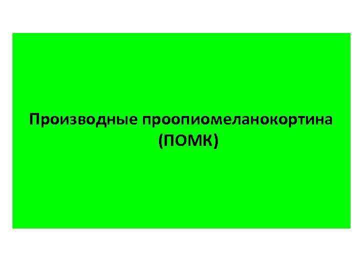 Производные проопиомеланокортина (ПОМК)