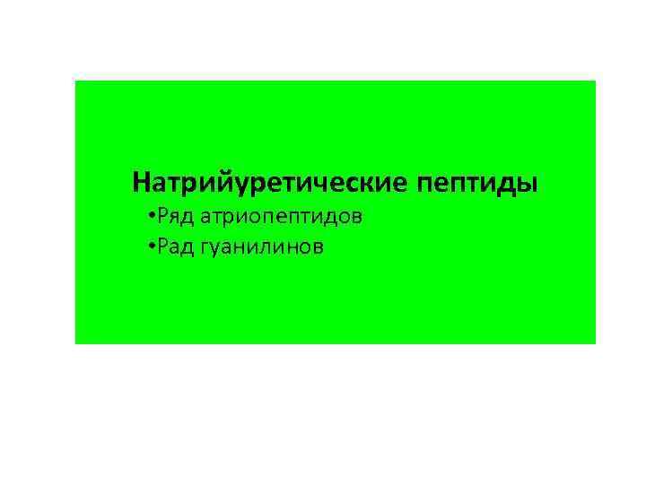 Натрийуретические пептиды • Ряд атриопептидов • Рад гуанилинов