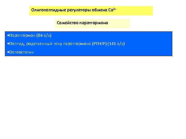Олигопептидные регуляторы обмена Сa 2+ Семейство паратгормона • Паратгормон (84 а/к) • Пептид, родственный
