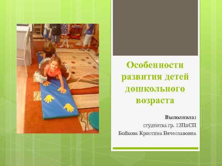 Особенности развития детей дошкольного возраста Выполнила: студентка гр. 12 Пи. СП Бойкова Кристина Вячеславовна