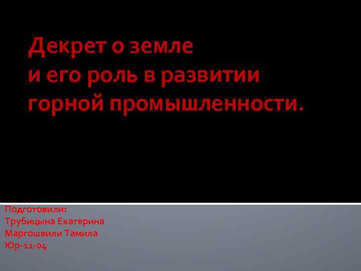 Декрет о земле и его роль в развитии горной промышленности. Подготовили: Трубицына Екатерина Маргошвили