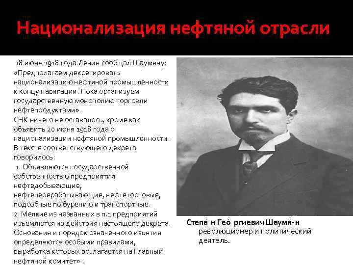 Национализация нефтяной отрасли 18 июня 1918 года Ленин сообщал Шаумяну: «Предполагаем декретировать национализацию нефтяной
