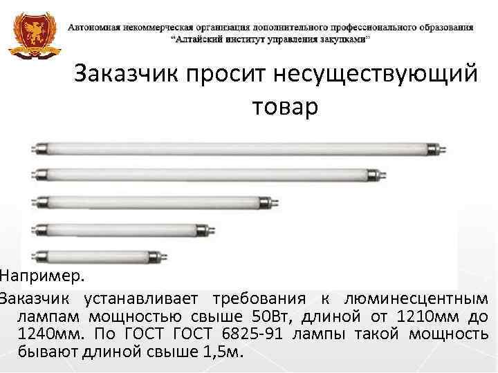 Заказчик просит несуществующий товар Например. Заказчик устанавливает требования к люминесцентным лампам мощностью свыше 50