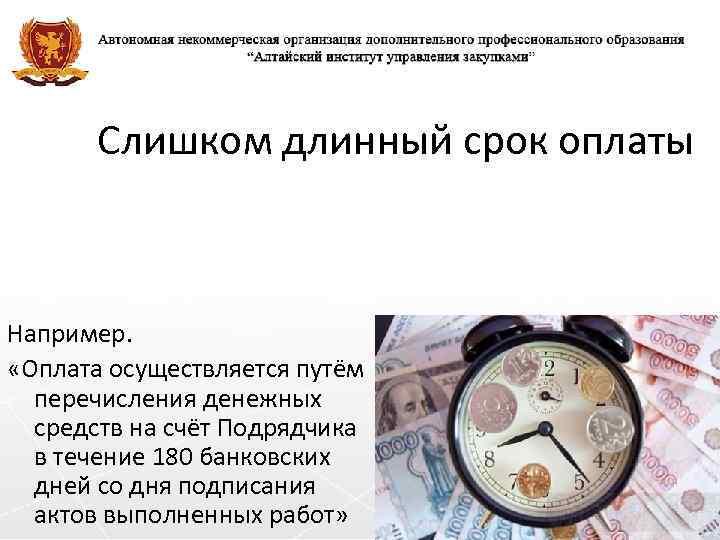 Слишком длинный срок оплаты Например. «Оплата осуществляется путём перечисления денежных средств на счёт Подрядчика