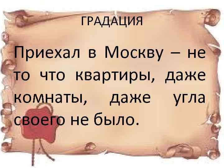 ГРАДАЦИЯ Приехал в Москву – не то что квартиры, даже комнаты, даже угла своего