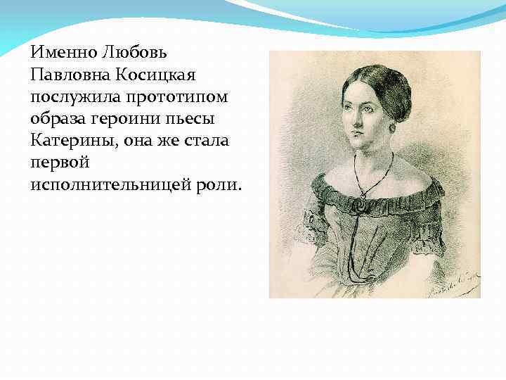 Именно Любовь Павловна Косицкая послужила прототипом образа героини пьесы Катерины, она же стала первой