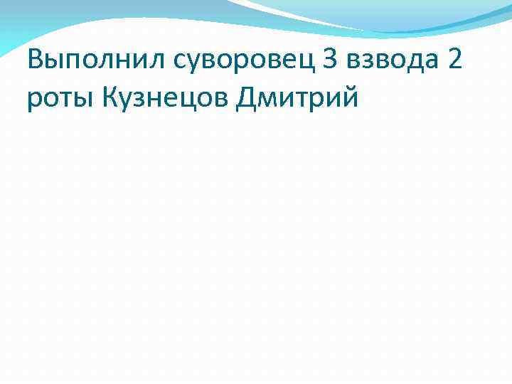 Выполнил суворовец 3 взвода 2 роты Кузнецов Дмитрий