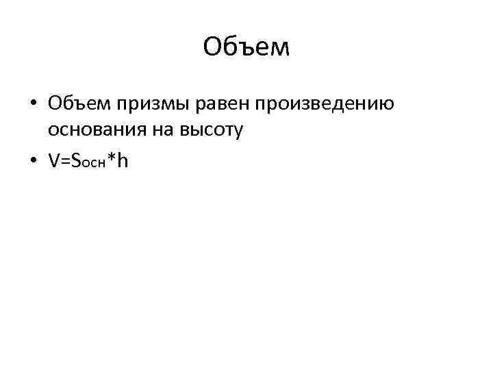 Объем • Объем призмы равен произведению основания на высоту • V=Sосн*h