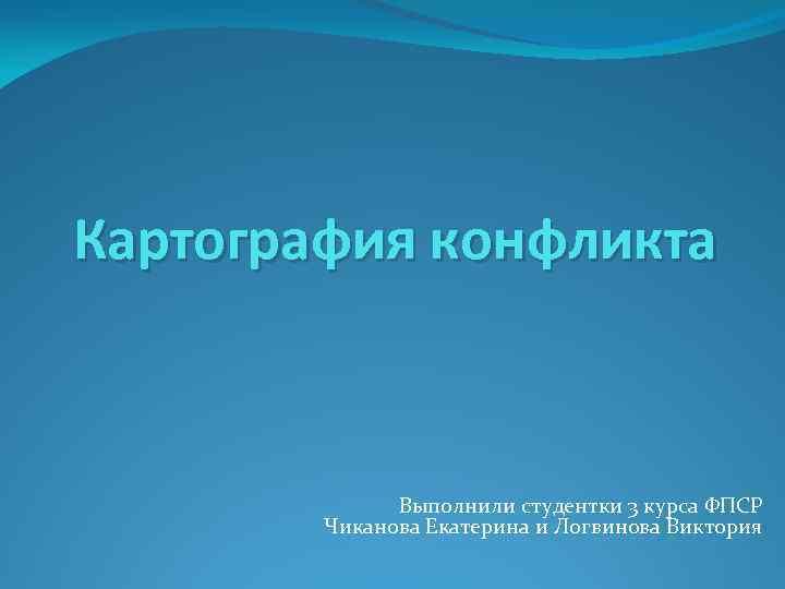 Картография конфликта Выполнили студентки 3 курса ФПСР Чиканова Екатерина и Логвинова Виктория