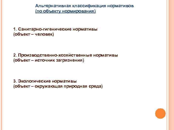 Альтернативная классификация нормативов (по объекту нормирования) 1. Санитарно-гигенические нормативы (объект – человек) 2. Производственно-хозяйственные