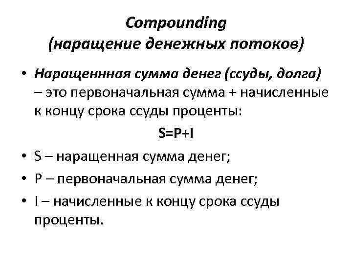 Compounding (наращение денежных потоков) • Наращеннная сумма денег (ссуды, долга) – это первоначальная сумма
