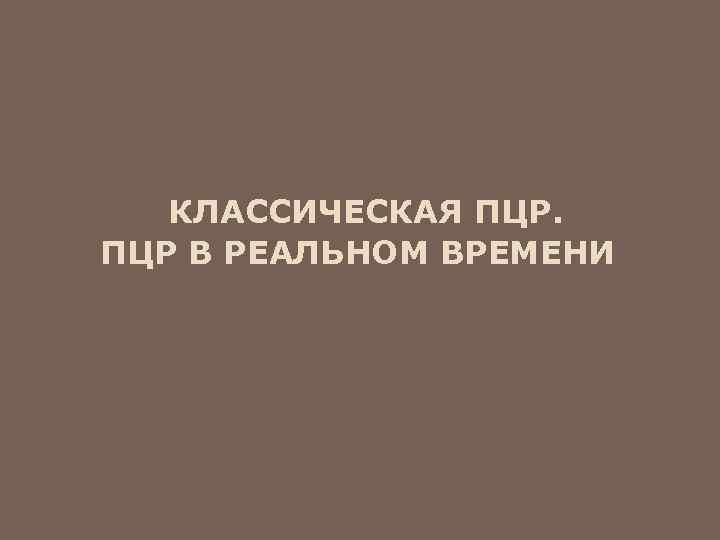 КЛАССИЧЕСКАЯ ПЦР В РЕАЛЬНОМ ВРЕМЕНИ