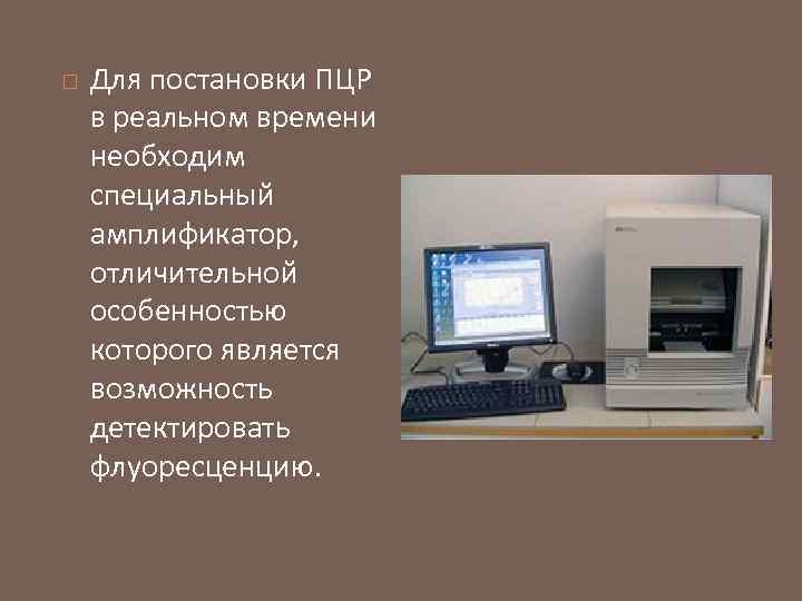 Для постановки ПЦР в реальном времени необходим специальный амплификатор, отличительной особенностью которого является