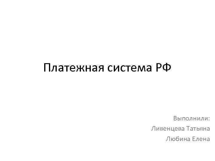 Платежная система РФ Выполнили: Ливенцева Татьяна Любина Елена
