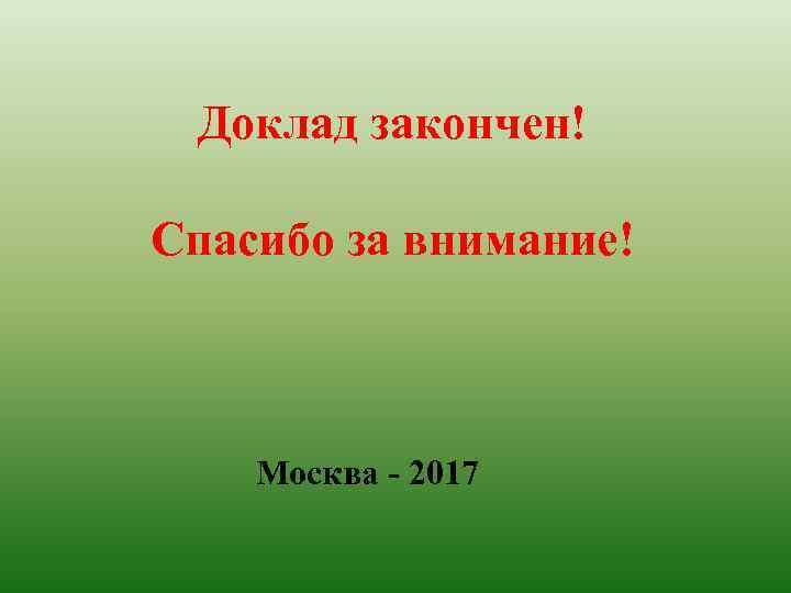 Доклад закончен! Спасибо за внимание! Москва - 2017