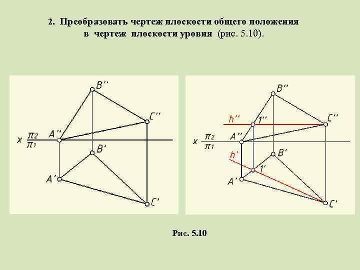 2. Преобразовать чертеж плоскости общего положения в чертеж плоскости уровня (рис. 5. 10). Рис.