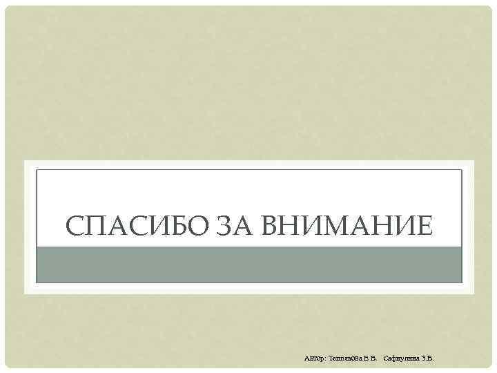 СПАСИБО ЗА ВНИМАНИЕ Автор: Теплякова Е В. Сафиулина З. В.