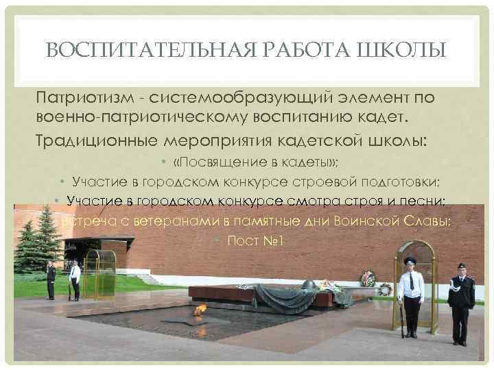 ВОСПИТАТЕЛЬНАЯ РАБОТА ШКОЛЫ Патриотизм - системообразующий элемент по военно-патриотическому воспитанию кадет. Традиционные мероприятия кадетской