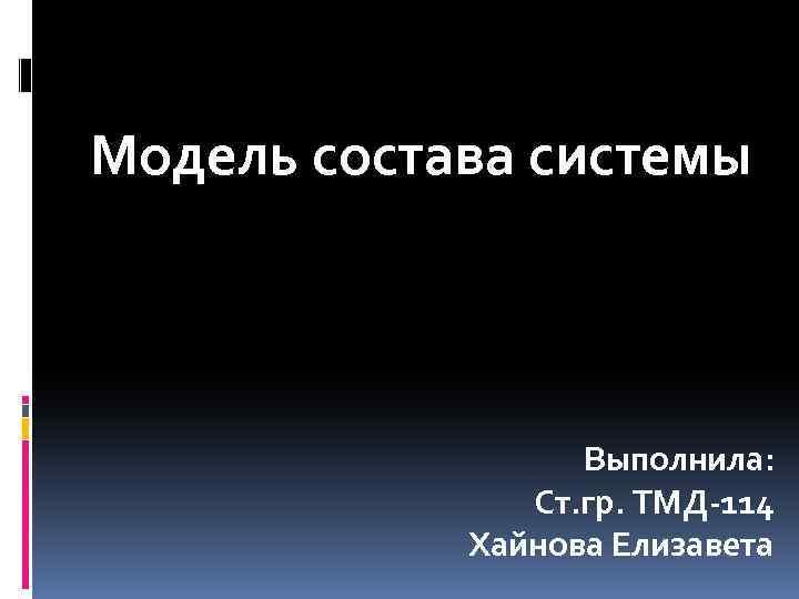 Модель состава системы Выполнила: Ст. гр. ТМД-114 Хайнова Елизавета