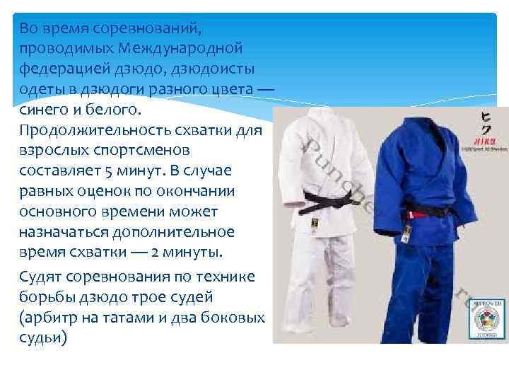 Во время соревнований, проводимых Международной федерацией дзюдо, дзюдоисты одеты в дзюдоги разного цвета —