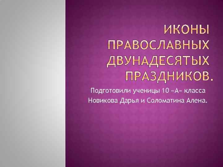 Подготовили ученицы 10 «А» класса Новикова Дарья и Соломатина Алена.