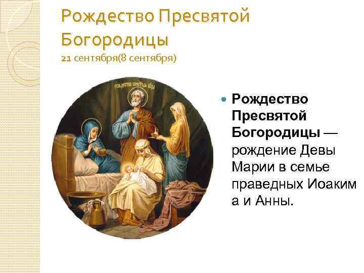 Рождество Пресвятой Богородицы 21 сентября(8 сентября) Рождество Пресвятой Богородицы — рождение Девы Марии в
