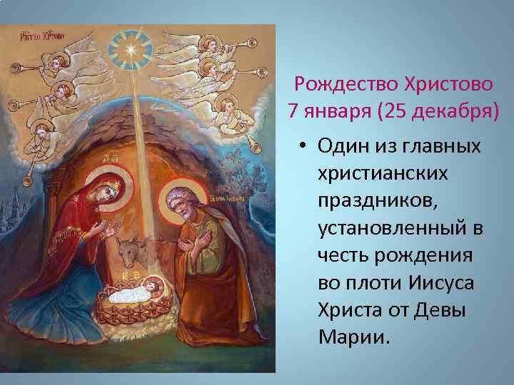 Рождество Христово 7 января (25 декабря) • Один из главных христианских праздников, установленный в