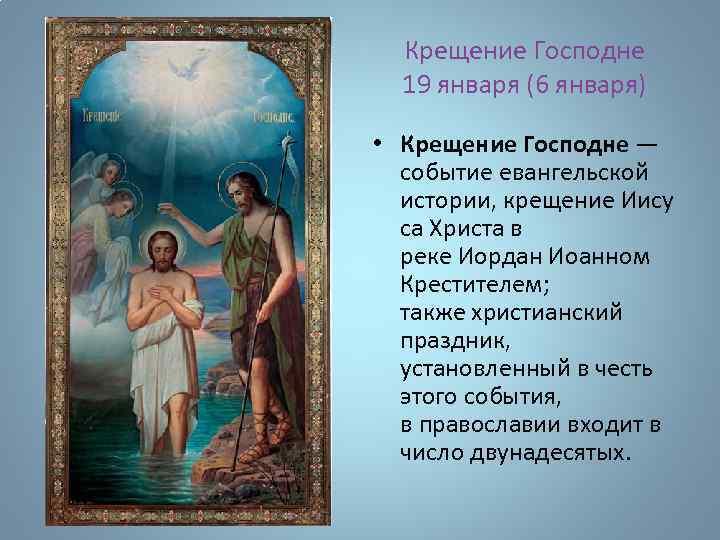 Крещение Господне 19 января (6 января) • Крещение Господне — событие евангельской истории, крещение