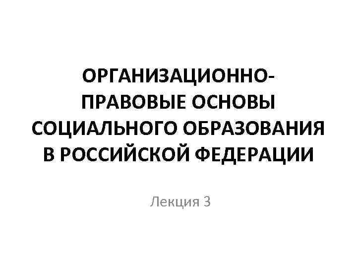 ОРГАНИЗАЦИОННОПРАВОВЫЕ ОСНОВЫ СОЦИАЛЬНОГО ОБРАЗОВАНИЯ В РОССИЙСКОЙ ФЕДЕРАЦИИ Лекция 3