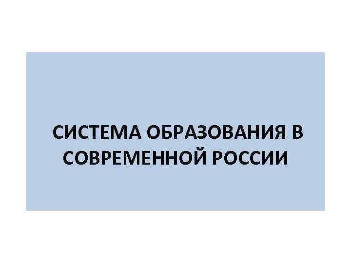 СИСТЕМА ОБРАЗОВАНИЯ В СОВРЕМЕННОЙ РОССИИ