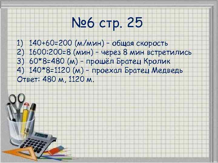 № 6 стр. 25 1) 140+60=200 (м/мин) – общая скорость 2) 1600: 200=8 (мин)