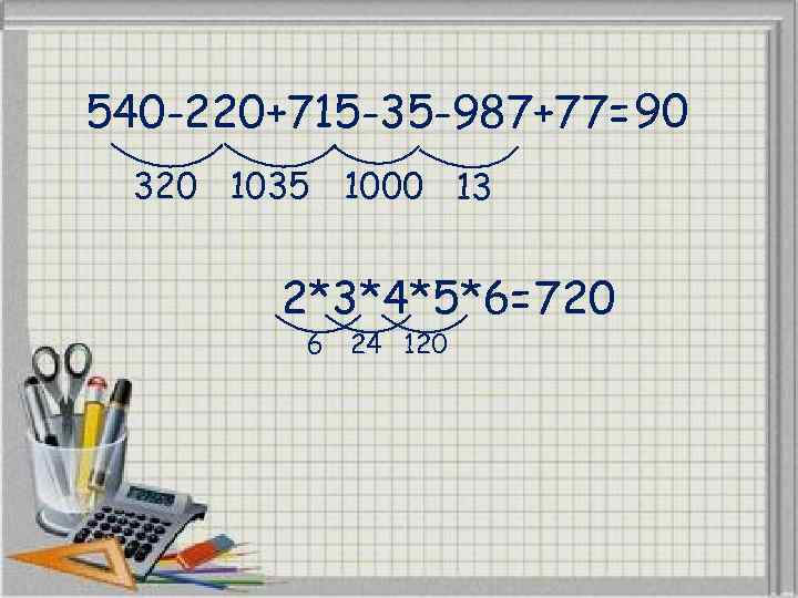 540 -220+715 -35 -987+77= 90 320 1035 1000 13 2*3*4*5*6= 720 6 24 120