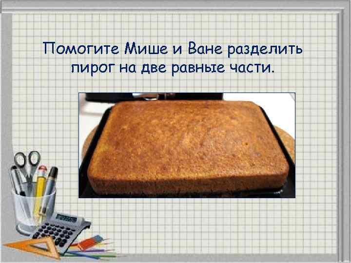 Помогите Мише и Ване разделить пирог на две равные части.