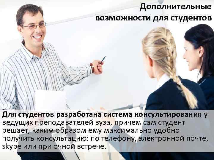 Дополнительные возможности для студентов Для студентов разработана система консультирования у ведущих преподавателей вуза, причем