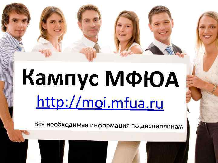 Кампус МФЮА http: //moi. mfua. ru Вся необходимая информация по дисциплинам