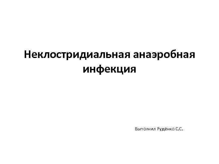 Неклостридиальная анаэробная инфекция Выполнил Руденко С. С.