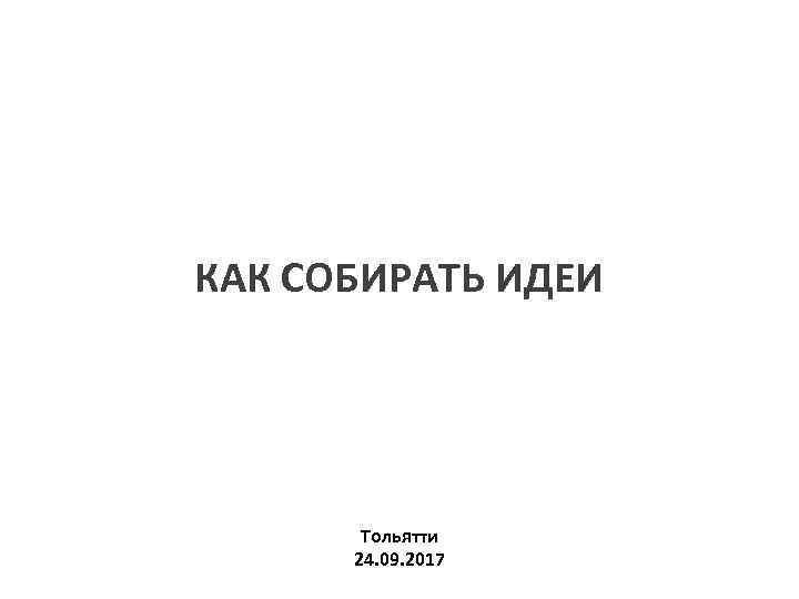 КАК СОБИРАТЬ ИДЕИ Тольятти 24. 09. 2017