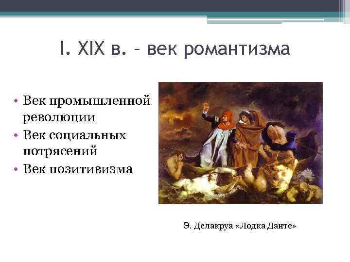 I. XIX в. – век романтизма • Век промышленной революции • Век социальных потрясений