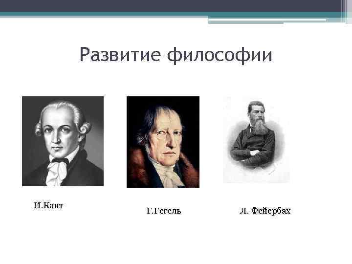 Развитие философии И. Кант Г. Гегель Л. Фейербах