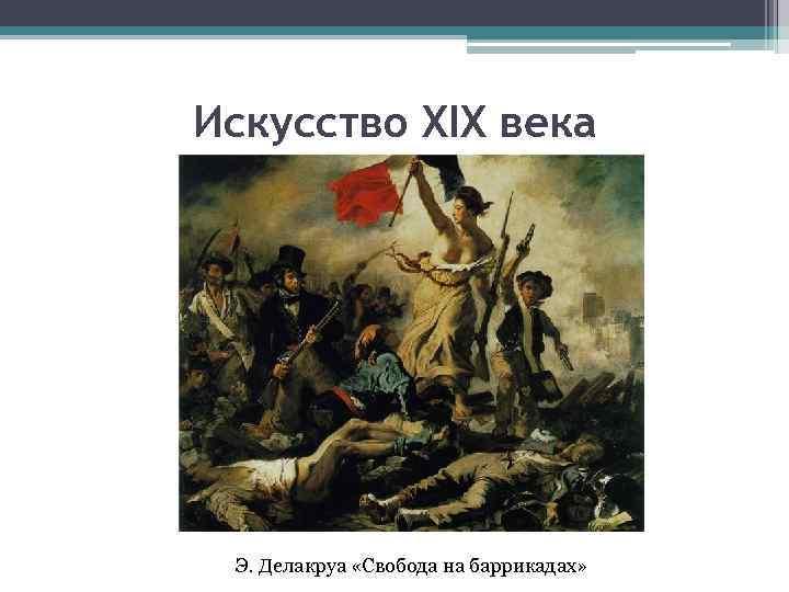 Искусство XIX века Э. Делакруа «Свобода на баррикадах»