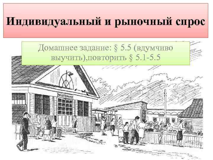 Индивидуальный и рыночный спрос Домашнее задание: § 5. 5 (вдумчиво выучить), повторить § 5.