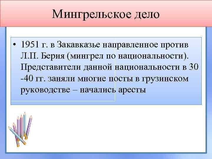 Мингрельское дело • 1951 г. в Закавказье направленное против Л. П. Берия (мингрел по