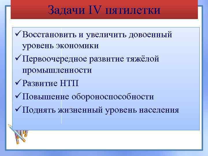 Задачи IV пятилетки ü Восстановить и увеличить довоенный уровень экономики ü Первоочередное развитие тяжёлой