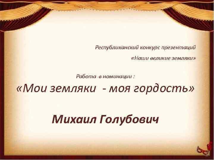 Республиканский конкурс презентаций «Наши великие земляки» Работа в номинации : «Мои земляки - моя