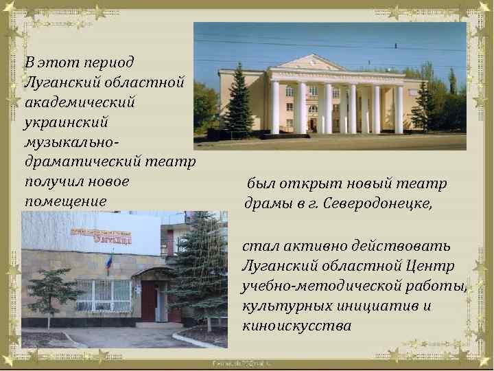 В этот период Луганский областной академический украинский музыкальнодраматический театр получил новое помещение был открыт