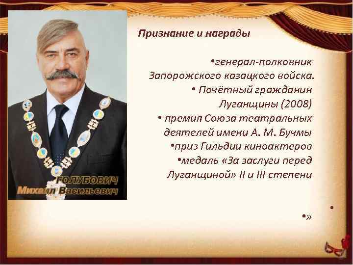 Признание и награды • генерал-полковник Запорожского казацкого войска. • Почётный гражданин Луганщины (2008) •