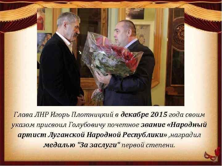 Глава ЛНР Игорь Плотницкий в декабре 2015 года своим указом присвоил Голубовичу почетное звание